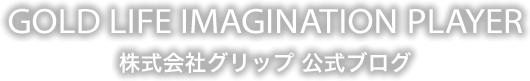 GOLD LIFE IMAGINATION PLAYER 株式会社グリップ 公式ブログ